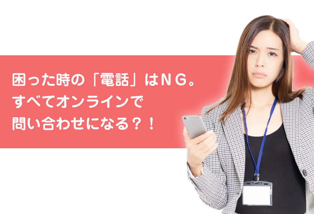 困った時の「電話」はNG。 すべてオンラインで 問い合わせになる?!